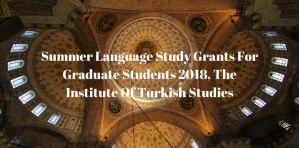Summer Language Study Grants For Graduate Students 2018, The Institute Of Turkish Studies